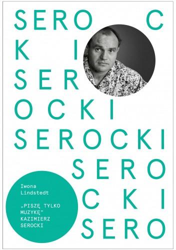 Okładka książki Kazimierz Serocki. Piszę tylko muzykę Iwona Lindstedt