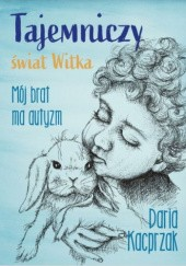 Okładka książki Tajemniczy świat Witka. Mój brat ma autyzm