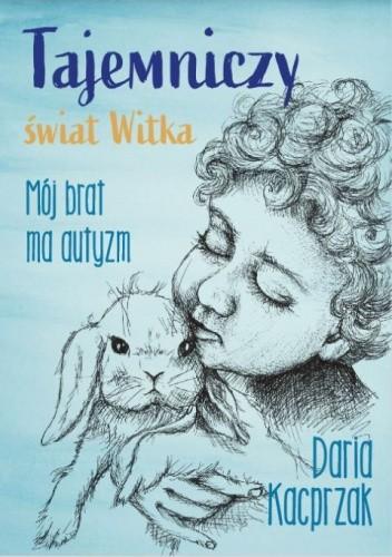 Okładka książki Tajemniczy świat Witka. Mój brat ma autyzm Daria Kacprzak