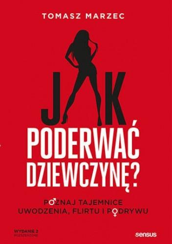 Okładka książki Jak poderwać dziewczynę? Poznaj tajemnice uwodzenia, flirtu i podrywu. Wydanie 2 Tomasz Marzec