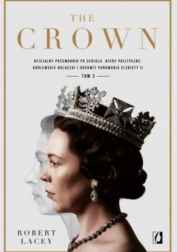 Okładka książki The Crown. Oficjalny przewodnik po serialu. Afery polityczne, królewskie bolączki i rozkwit panowania Elżbiety II. Tom 2 Robert Lacey