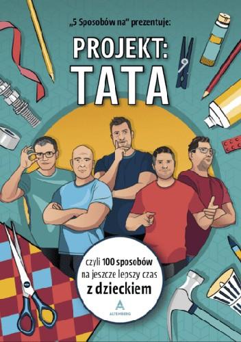 Okładka książki Projekt: Tata, czyli 100 sposobów na jeszcze lepszy czas z dzieckiem 5 Sposobów na...