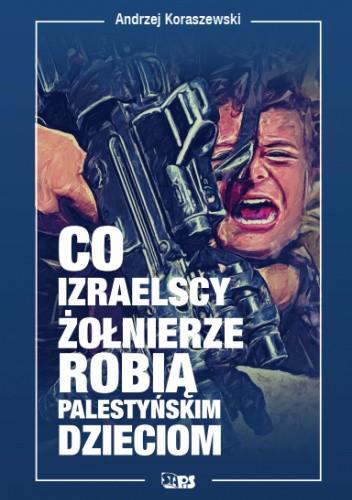 Okładka książki Co izraelscy żołnierze robią palestyńskim dzieciom Andrzej Koraszewski