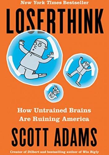 Okładka książki Loserthink: How Untrained Brains Are Ruining America Scott Adams