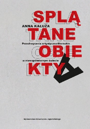 Okładka książki Splątane obiekty. Przechwycenia artystyczno-literackie w niewspółmiernym świecie Anna Kałuża