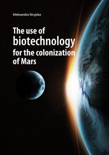 Okładka książki The use of biotechnology for the colonization of Mars Aleksandra Stryjska
