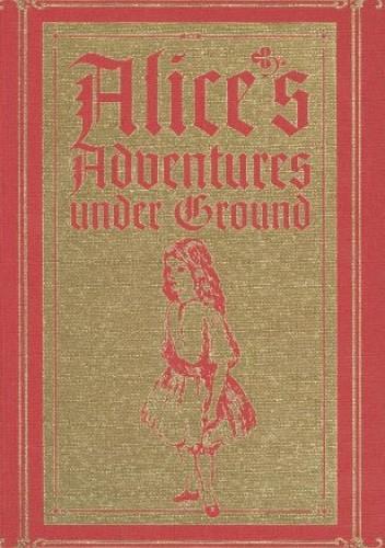 Okładka książki Alice's Adventures Under Ground: A Facsimile Lewis Carroll