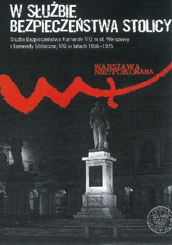 Okładka książki W służbie bezpieczeństwa stolicy. Służba Bezpieczeństwa Komendy MO m.st. Warszawy i Komendy Stołecznej MO w latach 1956–1975 Tadeusz Ruzikowski