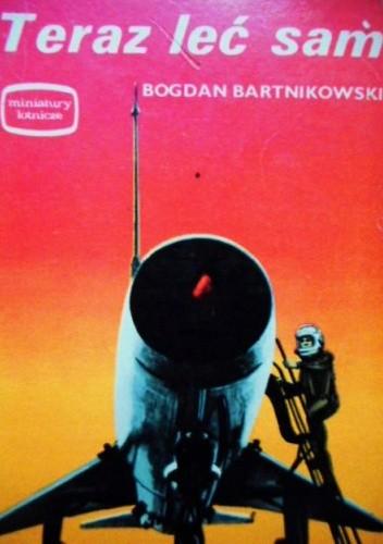 Okładka książki Teraz leć sam Bogdan Bartnikowski