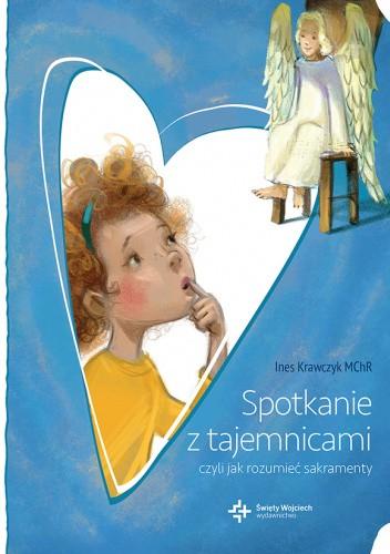 Okładka książki Spotkanie z tajemnicami. Czyli jak zrozumieć sakramenty. Ines Krawczyk MChR