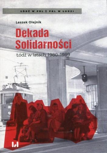 Okładka książki Dekada Solidarności Łódź w latach 1980-1989 Leszek Olejnik