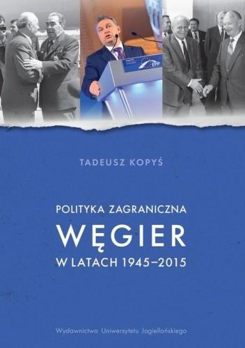 Okładka książki Polityka zagraniczna Węgier w latach 1945-2015 Tadeusz Kopyś
