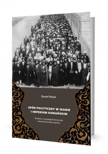 Okładka książki Spór polityczny w Iranie i Imperium Osmańskim. Studium z socjologii historycznej rewolucji konstytucyjnych Daniel Płatek