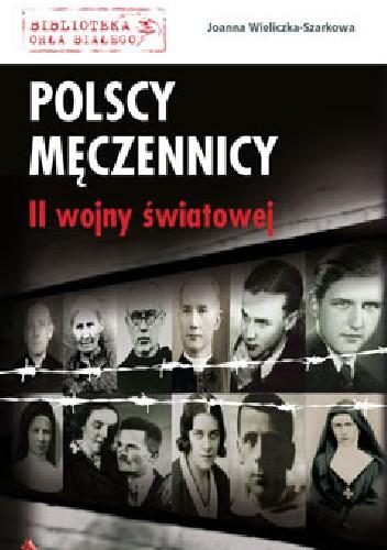 Okładka książki Polscy męczennicy II wojny światowej Joanna Wieliczka-Szarkowa