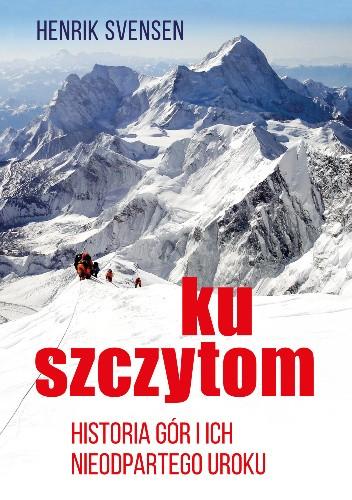 Okładka książki Ku szczytom. Historia gór i ich nieodpartego uroku Henrik Svensen
