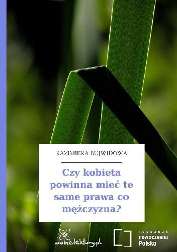 Okładka książki Czy kobieta powinna mieć te same prawa co mężczyzna? Kazimiera Bujwidowa
