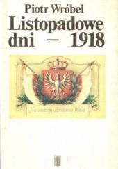 Okładka książki Listopadowe dni - 1918 : kalendarium narodzin II Rzeczypospolitej