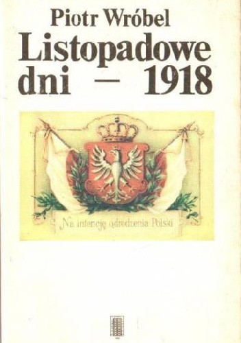 Okładka książki Listopadowe dni - 1918 : kalendarium narodzin II Rzeczypospolitej Piotr Wróbel