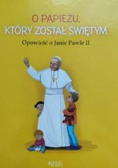 Okładka książki O papieżu, który został świętym. Opowieść o Janie Pawle II