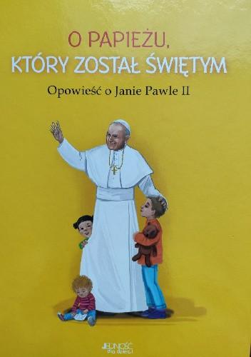 Okładka książki O papieżu, który został świętym. Opowieść o Janie Pawle II Dorota Skwark