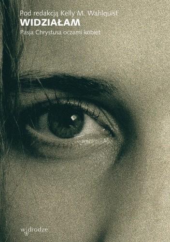 Okładka książki Widziałam. Pasja Chrystusa oczami kobiet Kelly M. Wahlquist