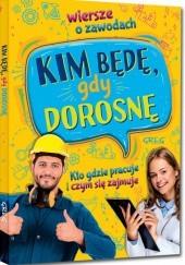Okładka książki Kim będę, gdy dorosnę. Wiersze o zawodach. Kto gdzie pracuje i czym się zajmuje (twarda oprawa)