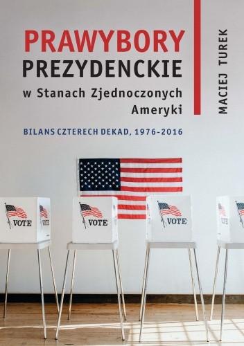 Okładka książki Prawybory prezydenckie w Stanach Zjednoczonych Ameryki. Bilans czterech dekad, 1976-2016 Maciej Turek