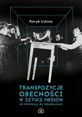 Okładka książki Transpozycje obecności w sztuce mediów. Od telekinezy do teleobecności Patryk Lichota