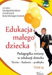 Okładka książki Edukacja małego dziecka. Pedagogika zmiany w edukacji dziecka. Teoria - badania - praktyka