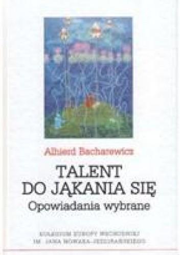 Okładka książki Talent do jąkania się. Opowiadania wybrane Alhierd Bacharewicz