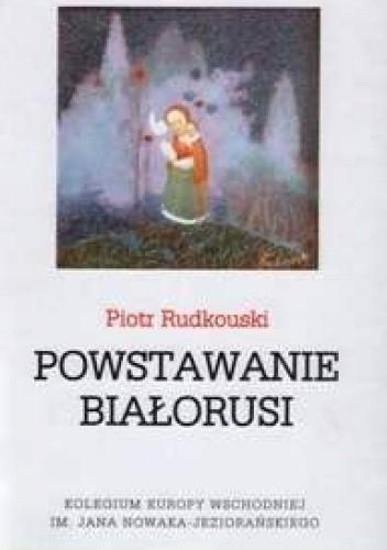 Okładka książki Powstawanie Białorusi Piotr Rudkouski