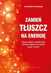 Okładka książki Zamień tłuszcz na energię. Wygraj z głodem i schudnij dzięki naturalnej zdolności do czerpania energii z tłuszczu