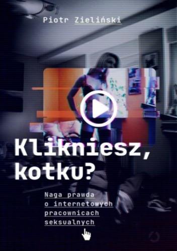 Okładka książki Klikniesz, kotku? Naga prawda o internetowych pracownicach seksualnych Piotr Zieliński