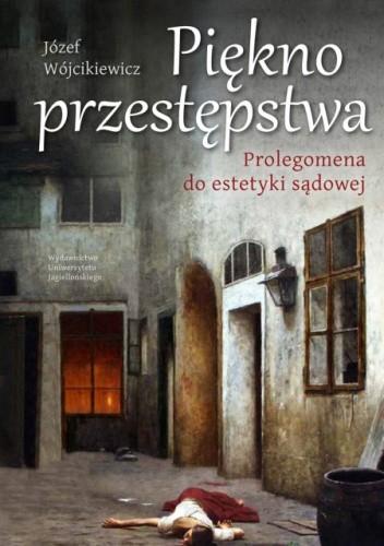 Okładka książki Piękno przestępstwa. Prolegomena do estetyki sądowej Józef Wójcikiewicz