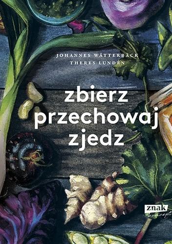 Okładka książki Zbierz, przechowaj, zjedz. Theres Lundén,Johannes Wätterbäck