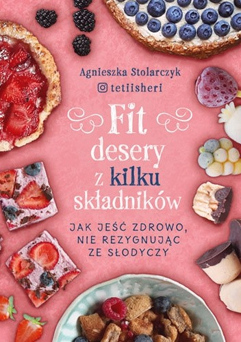 Okładka książki Fit desery z kilku składników. Jak jeść zdrowo nie rezygnując ze słodyczy Agnieszka Stolarczyk