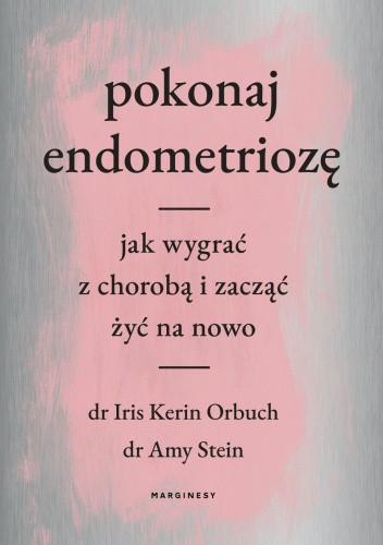Okładka książki Pokonaj endometriozę. Jak wygrać z chorobą i zacząć żyć na nowo Iris Kerin Orbuch,Amy Stein