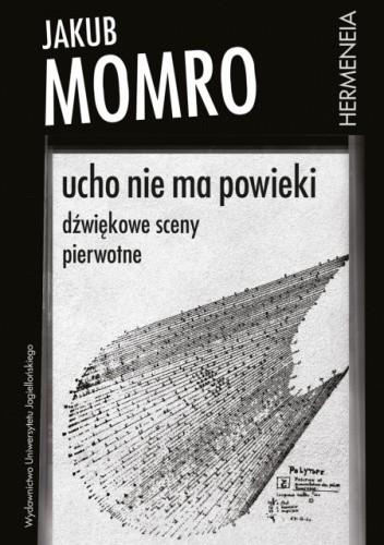 Okładka książki Ucho nie ma powieki. Dźwiękowe sceny pierwotne Jakub Momro