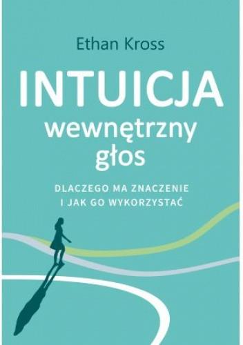 Okładka książki Intuicja. Wewnętrzny głos - dlaczego ma znaczenie i jak go wykorzystać Ethan Kross