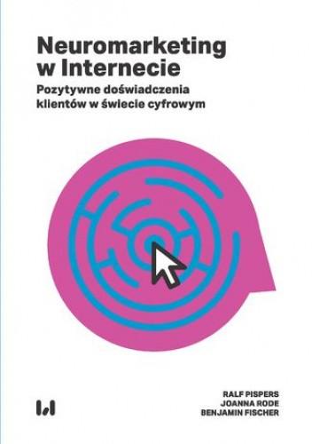 Okładka książki Neuromarketing w Internecie. Pozytywne doświadczenia klientów w świecie cyfrowym Benjamin Fischer,Ralf Pispers,Joanna Rode