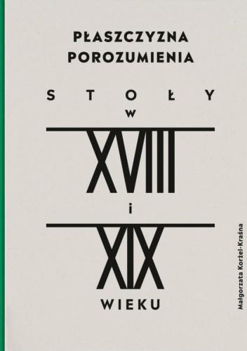 Okładka książki Płaszczyzna porozumienia. Stoły w XVIII-XIX w. Małgorzata Korżel-Kraśna