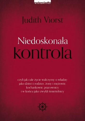 Okładka książki Niedoskonała kontrola czyli jak całe życie walczymy o władzę: jako dzieci i rodzice, żony i mężowie, kochankowie, pracownicy i w końcu jako zwykli śmiertelnicy Judith Viorst