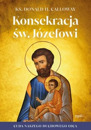 Okładka książki Konsekracja św. Józefowi. Cuda naszego duchowego ojca ks. Donald. H. Calloway