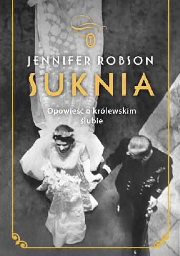 Okładka książki Suknia. Opowieść o królewskim ślubie Jennifer Robson