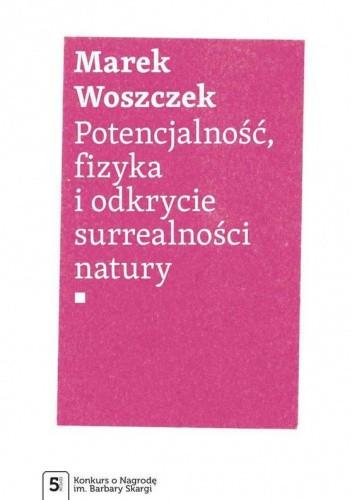 Okładka książki Potencjalność, fizyka i odkrycie surrealności natury Marek Woszczek