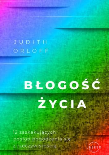 Okładka książki Błogość życia.: 12 zaskakujących odsłon pogodzenia się z rzeczywistością Judith Orloff