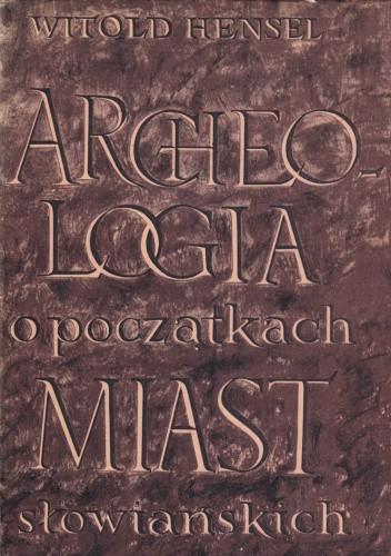 Okładka książki Archeologia o początkach miast słowiańskich Witold Hensel