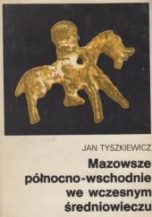 Okładka książki Mazowsze północno-wschodnie we wczesnym średniowieczu. Historia pogranicza nad górną Narwią do połowy XIII w.