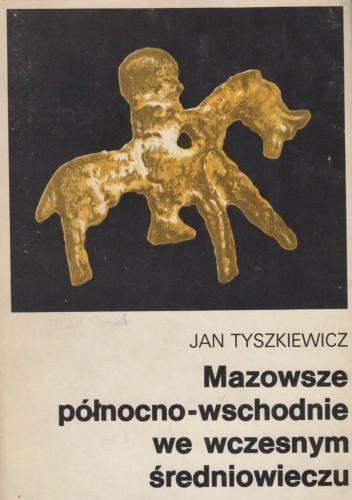 Okładka książki Mazowsze północno-wschodnie we wczesnym średniowieczu. Historia pogranicza nad górną Narwią do połowy XIII w. Jan Tyszkiewicz