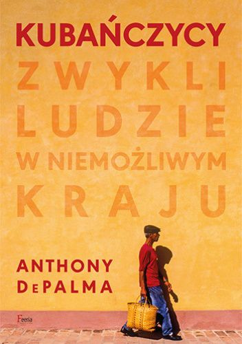 Okładka książki Kubańczycy. Zwykli ludzie w niemożliwym kraju Anthony Depalma
